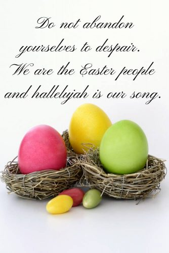 Do not abandon yourselves to despair. We are the Easter people and hallelujah is our song