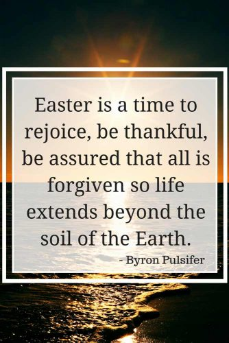 Easter is a time to rejoice, be thankful, be assured that all is forgiven so life extends beyond the soil of the Earth