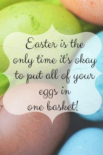 Easter is the only time it's okay to put all of your eggs in one basket!