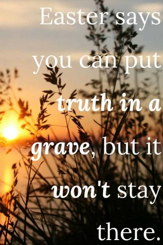 Easter says you can put truth in a grave, but it won't stay there