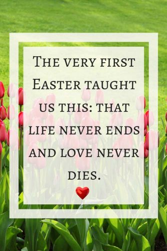 The very first Easter taught us this: that life never ends and love never dies