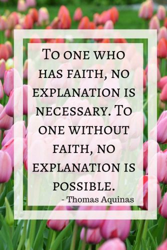 To one who has faith, no explanation is necessary. To one without faith, no explanation is possible